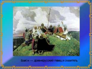 Боя́н— древнерусский певец и сказитель