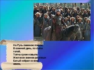 На Русь лавиною пошли, В осенний день, по степи голой, Топча сухие ковыли. Же
