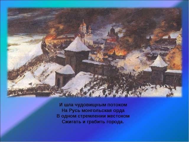 И шла чудовищным потоком На Русь монгольская орда В одном стремлении жестоком...