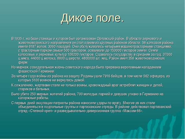 Дикое поле. В 1935 г. на базе станицы и хуторов был организован Орловский рай...
