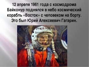 12 апреля 1961 года с космодрома Байконур поднялся в небо космический корабль