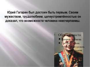 Юрий Гагарин был достоин быть первым. Своим мужеством, трудолюбием, целеустре