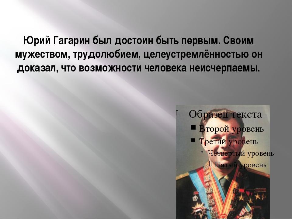 Юрий Гагарин был достоин быть первым. Своим мужеством, трудолюбием, целеустре...