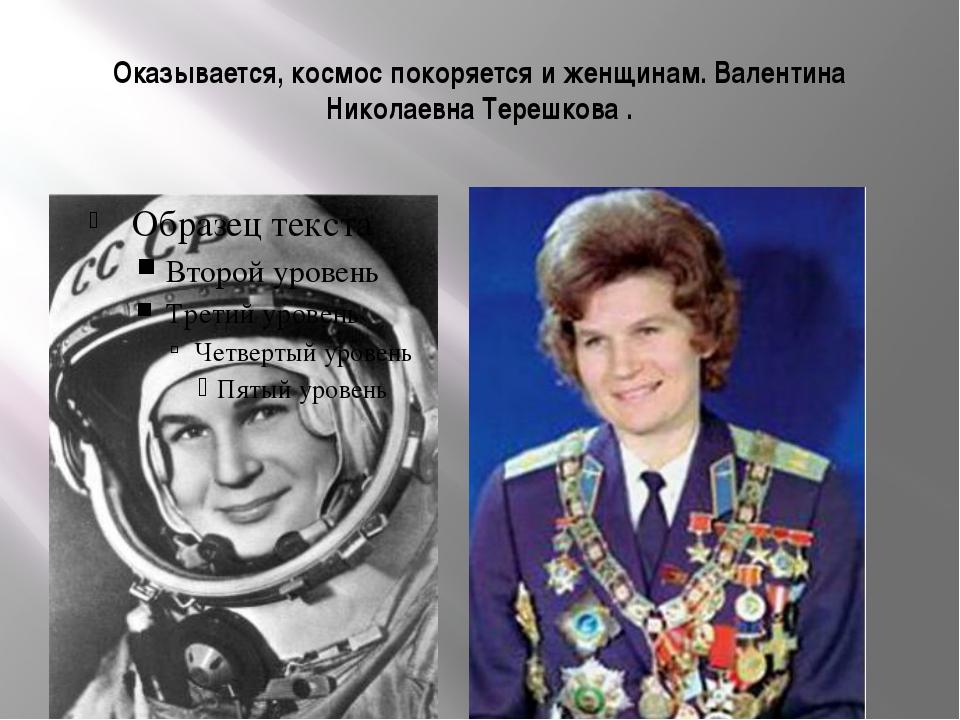 Оказывается, космос покоряется и женщинам. Валентина Николаевна Терешкова .