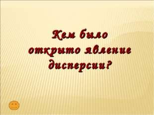 Кем было открыто явление дисперсии?