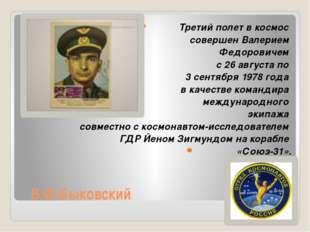 В.Ф.Быковский Третий полет в космос совершен Валерием Федоровичем с 26 авгус