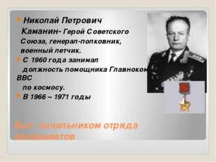был начальником отряда космонавтов Николай Петрович Каманин- Герой Советского