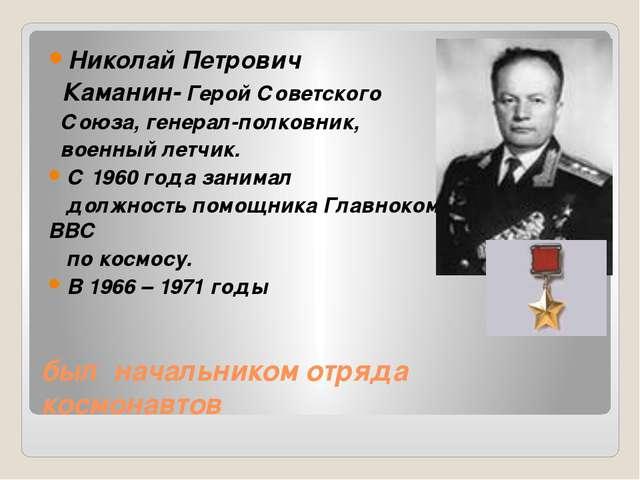 был начальником отряда космонавтов Николай Петрович Каманин- Герой Советского...
