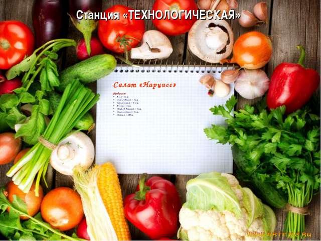 Станция «ТЕХНОЛОГИЧЕСКАЯ» Салат «Нарцисс» Продукты: Яйца – 2шт. Сыр плавленый...