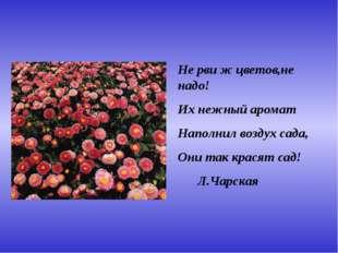 Не рви ж цветов,не надо! Их нежный аромат Наполнил воздух сада, Они так крася