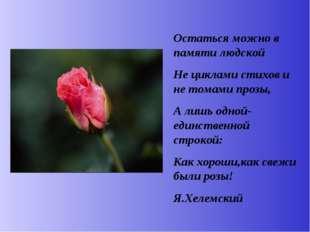 Остаться можно в памяти людской Не циклами стихов и не томами прозы, А лишь о