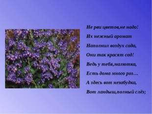 Не рви цветов,не надо! Их нежный аромат Наполнил воздух сада, Они так красят