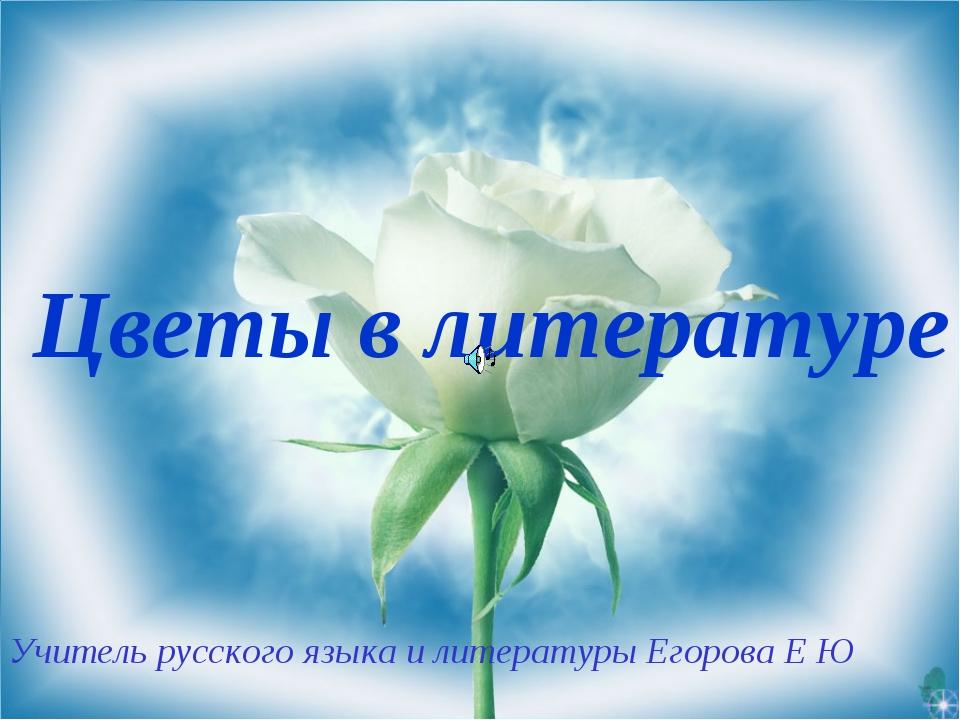 Учитель русского языка и литературы Егорова Е Ю Цветы в литературе