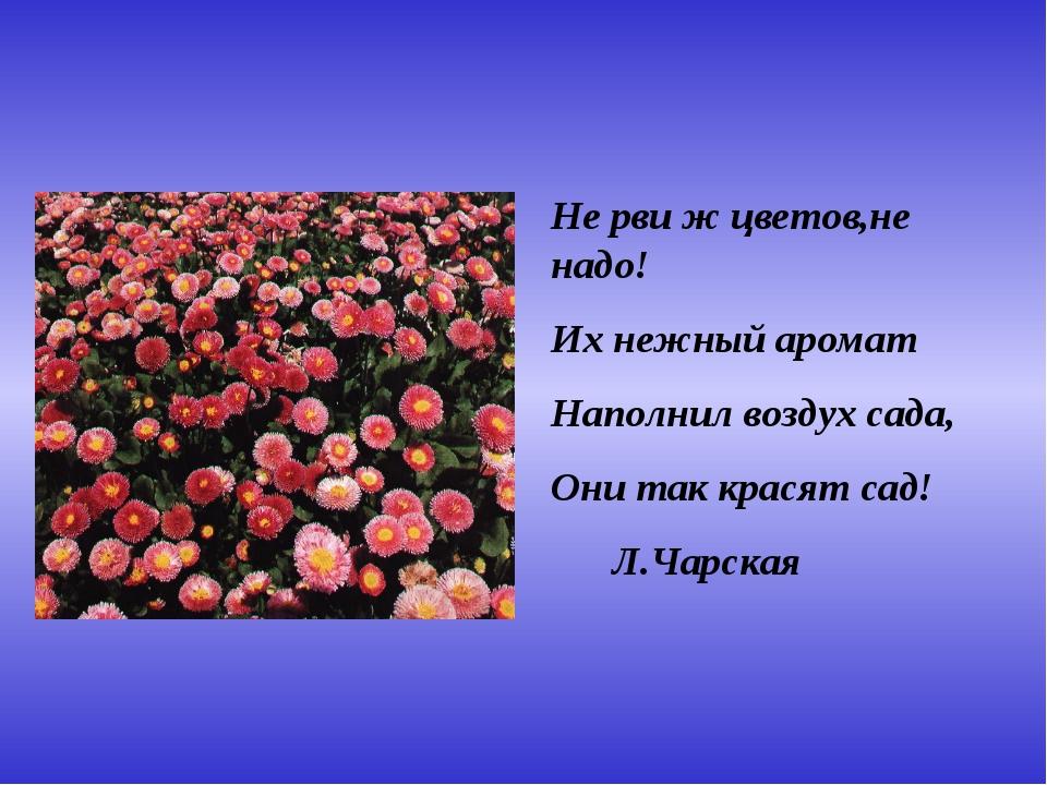 Не рви ж цветов,не надо! Их нежный аромат Наполнил воздух сада, Они так крася...
