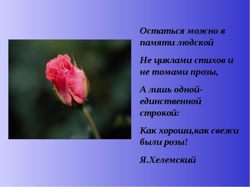 Остаться можно в памяти людской Не циклами стихов и не томами прозы, А лишь о...