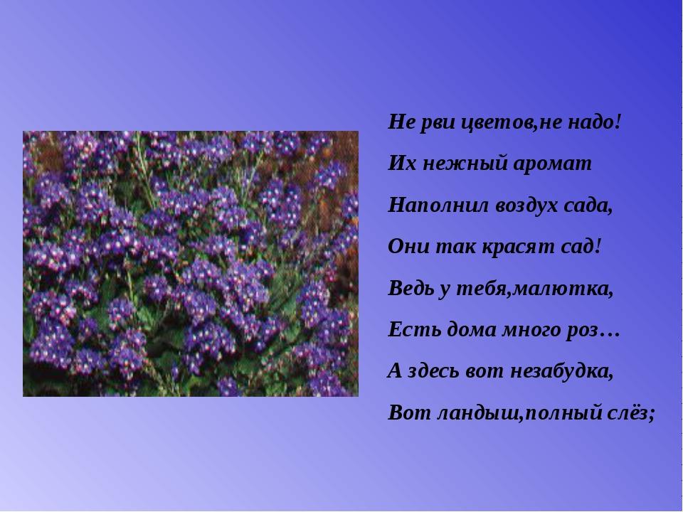 Не рви цветов,не надо! Их нежный аромат Наполнил воздух сада, Они так красят...