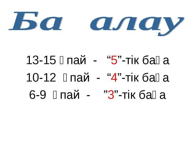 "13-15 ұпай - ""5""-тік баға 10-12 ұпай - ""4""-тік баға 6-9 ұпай - ""3""-тік баға"