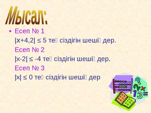 Есеп № 1 |x+4,2| ≤ 5 теңсіздігін шешіңдер. Есеп № 2 |x-2| ≤ -4 теңсіздігін ше...