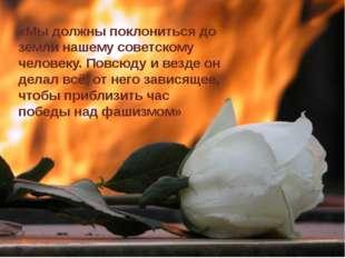 «Мы должны поклониться до земли нашему советскому человеку. Повсюду и везде