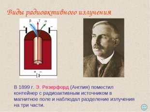 Виды радиоактивного излучения В 1899 г. Э. Резерфорд (Англия) поместил контей