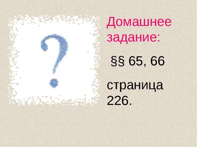 Домашнее задание: §§ 65, 66 страница 226.