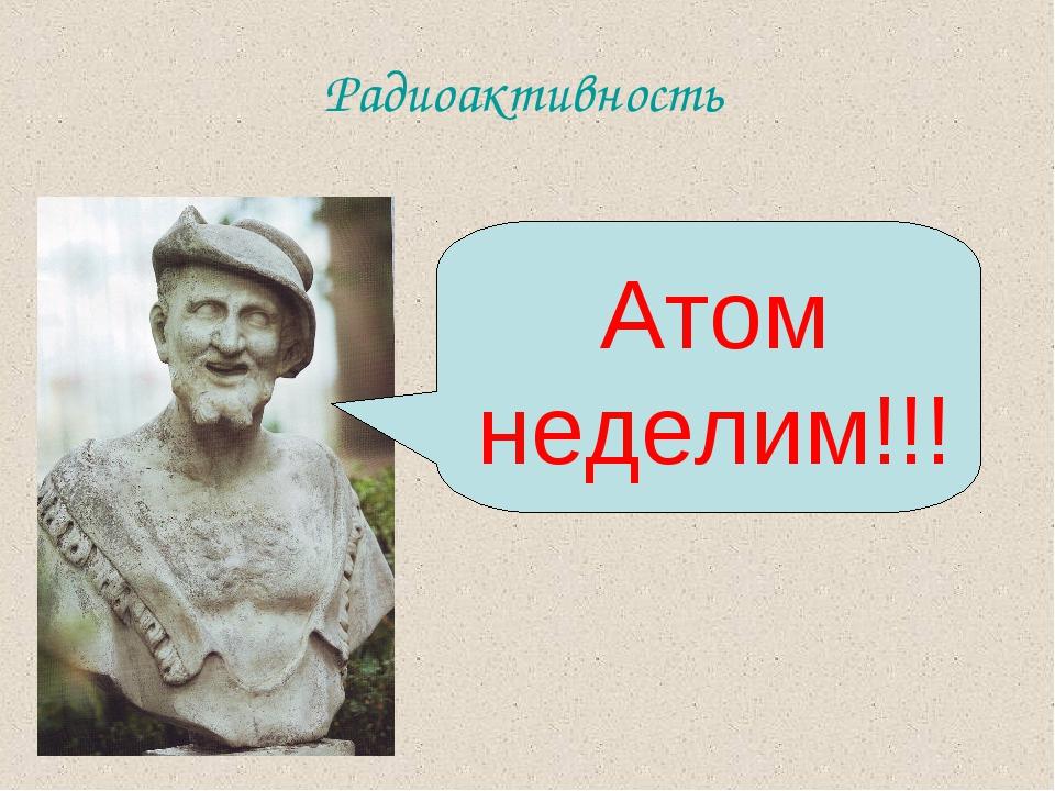 Радиоактивность Атом неделим!!!