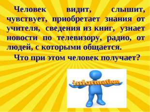Человек видит, слышит, чувствует, приобретает знания от учителя, сведения из