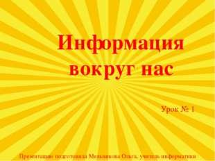 Информация вокруг нас Урок № 1 Презентацию подготовила Мельникова Ольга, учит