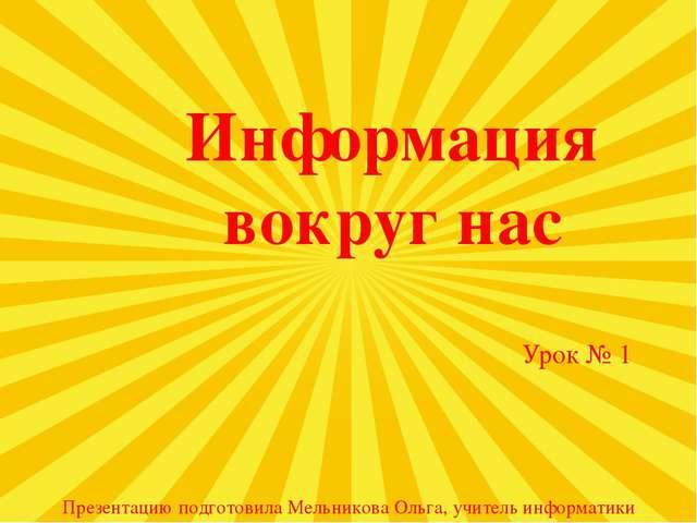 Информация вокруг нас Урок № 1 Презентацию подготовила Мельникова Ольга, учит...