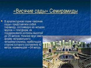 «Висячие сады» Семирамиды В архитектурном плане «висячие сады» представляли с