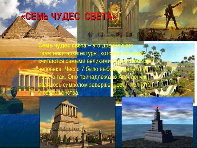 «СЕМЬ ЧУДЕС СВЕТА» Семь чудес света– это древнейшие памятники архитектуры, к...