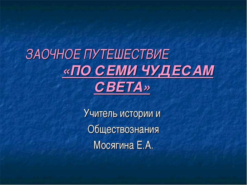 ЗАОЧНОЕ ПУТЕШЕСТВИЕ «ПО СЕМИ ЧУДЕСАМ СВЕТА» Учитель истории и Обществознания...