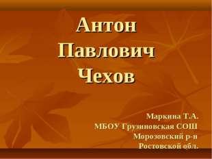 Антон Павлович Чехов Маркина Т.А. МБОУ Грузиновская СОШ Морозовский р-н Росто