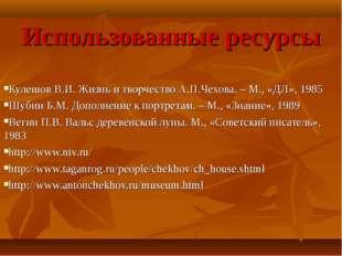 Использованные ресурсы Кулешов В.И. Жизнь и творчество А.П.Чехова. – М., «ДЛ»