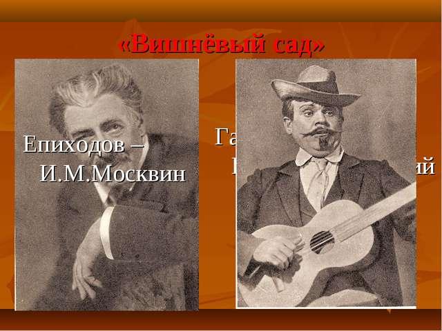 Гаев – К.С.Станиславский «Вишнёвый сад» Епиходов – И.М.Москвин
