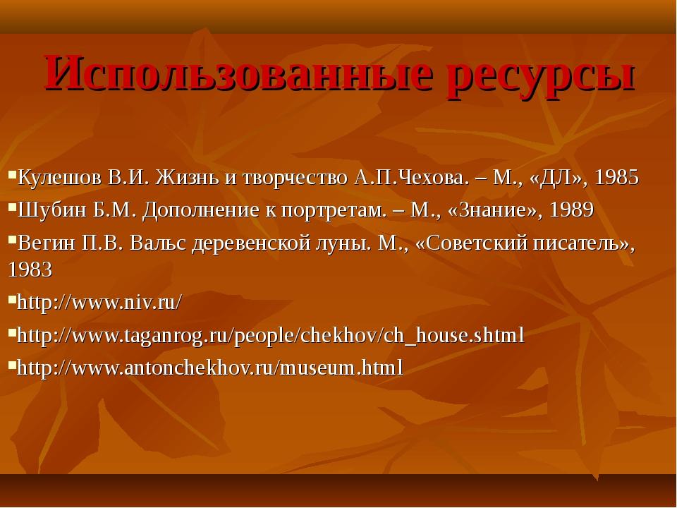 Использованные ресурсы Кулешов В.И. Жизнь и творчество А.П.Чехова. – М., «ДЛ»...