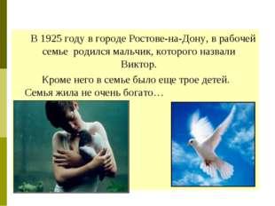 В 1925 году в городеРостове-на-Дону, в рабочей семье родился мальчик, кото