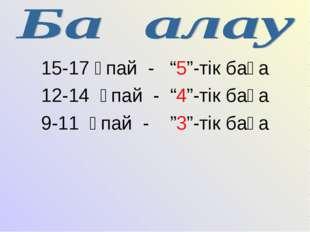 "15-17 ұпай - ""5""-тік баға 12-14 ұпай - ""4""-тік баға 9-11 ұпай - ""3""-тік баға"
