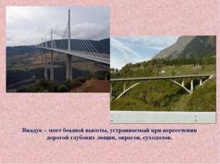 Виадук – мост боьшой высоты, устраиваемый при пересечении дорогой глубоких л