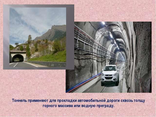 Тоннель применяют для прокладки автомобильной дороги сквозь толщу горного мас...