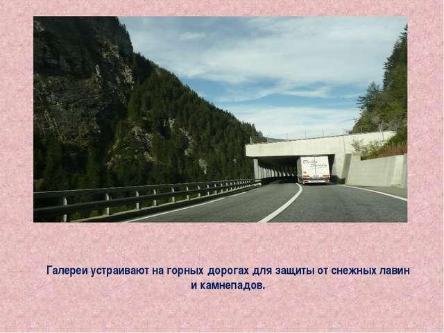 Галереи устраивают на горных дорогах для защиты от снежных лавин и камнепадов.