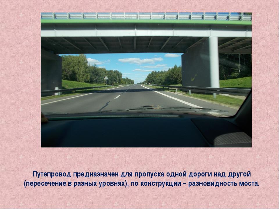 Путепровод предназначен для пропуска одной дороги над другой (пересечение в р...
