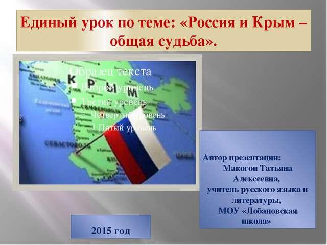 Единый урок по теме: «Россия и Крым – общая судьба». Автор презентации: Маког...