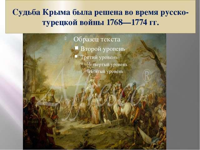 Судьба Крыма была решена во время русско-турецкой войны 1768—1774 гг.
