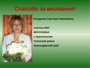 Спасибо за внимание! Полуднева Светлана Николаевна учитель ИЗО МОУСОШ№5 с.Тре