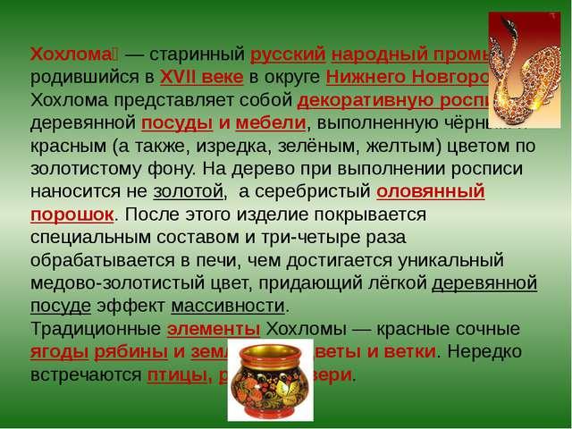 Хохлома́— старинный русский народный промысел, родившийся в XVII веке в окру...