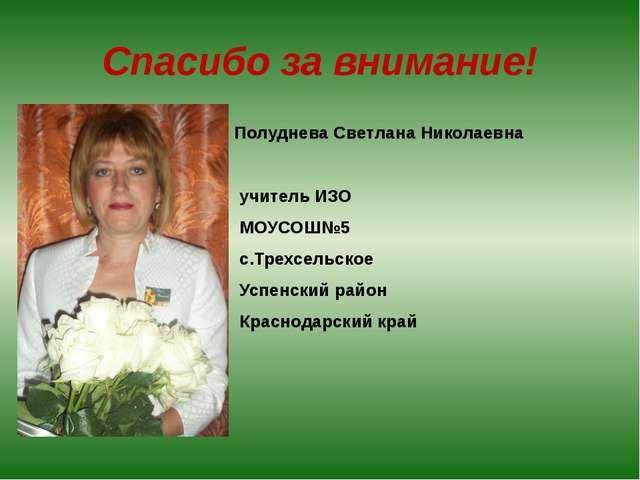 Спасибо за внимание! Полуднева Светлана Николаевна учитель ИЗО МОУСОШ№5 с.Тре...