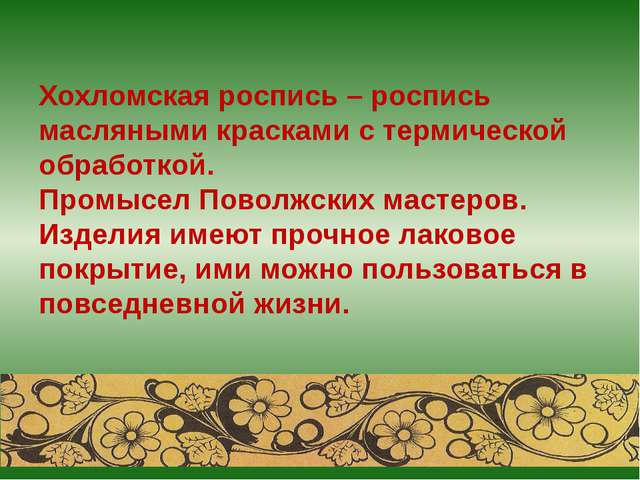 Хохломская роспись – роспись масляными красками с термической обработкой. Про...