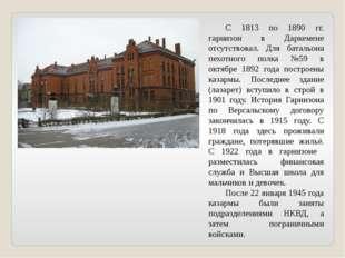 С 1813 по 1890 гг. гарнизон в Даркемене отсутствовал. Для батальона пехотног