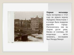 Первая мельница была построена в 1723 году на деньги короля Фридриха Вильгел